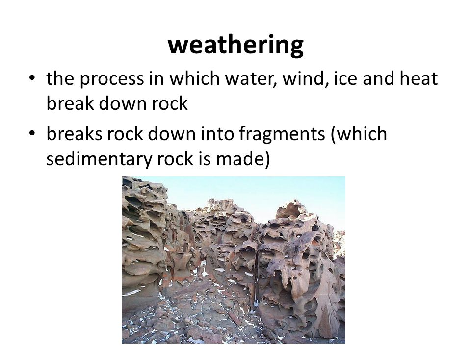 weathering the process in which water, wind, ice and heat break down rock.