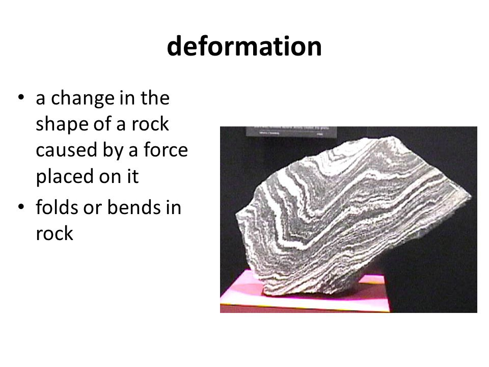 deformation a change in the shape of a rock caused by a force placed on it folds or bends in rock