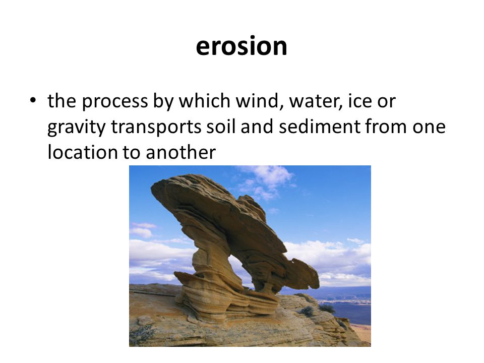 erosion the process by which wind, water, ice or gravity transports soil and sediment from one location to another.