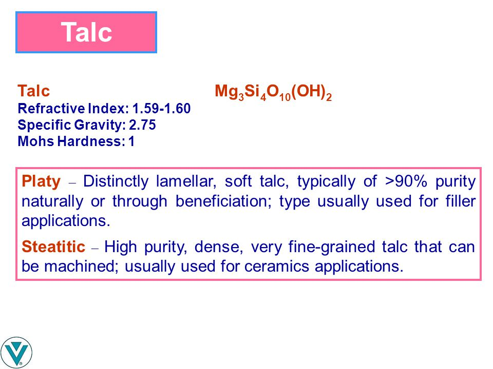 Talc Talc Mg3Si4O10(OH)2. Refractive Index: 1.59-1.60. Specific Gravity: 2.75. Mohs Hardness: 1.