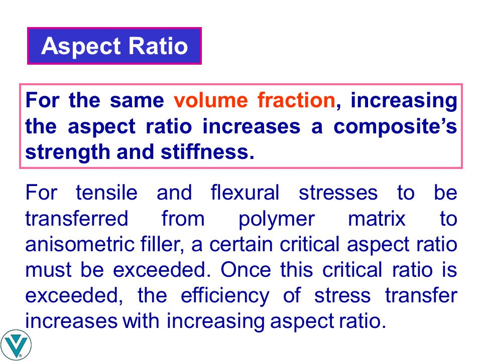 Aspect Ratio For the same volume fraction, increasing the aspect ratio increases a composite's strength and stiffness.