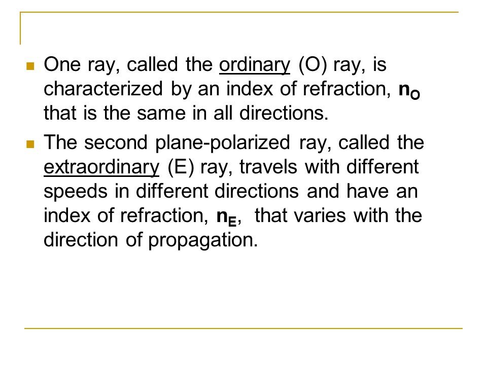 One ray, called the ordinary (O) ray, is characterized by an index of refraction, nO that is the same in all directions.