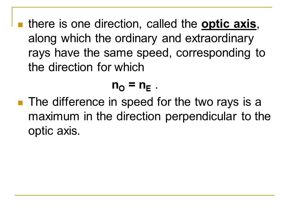 there is one direction, called the optic axis, along which the ordinary and extraordinary rays have the same speed, corresponding to the direction for which