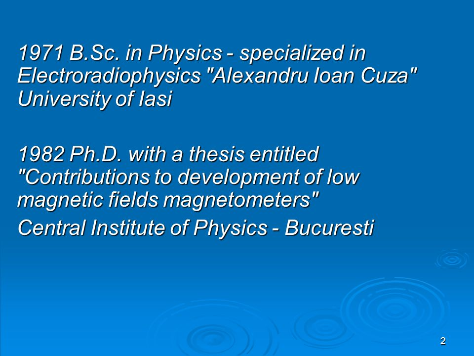 1971 B.Sc. in Physics - specialized in Electroradiophysics Alexandru Ioan Cuza University of Iasi