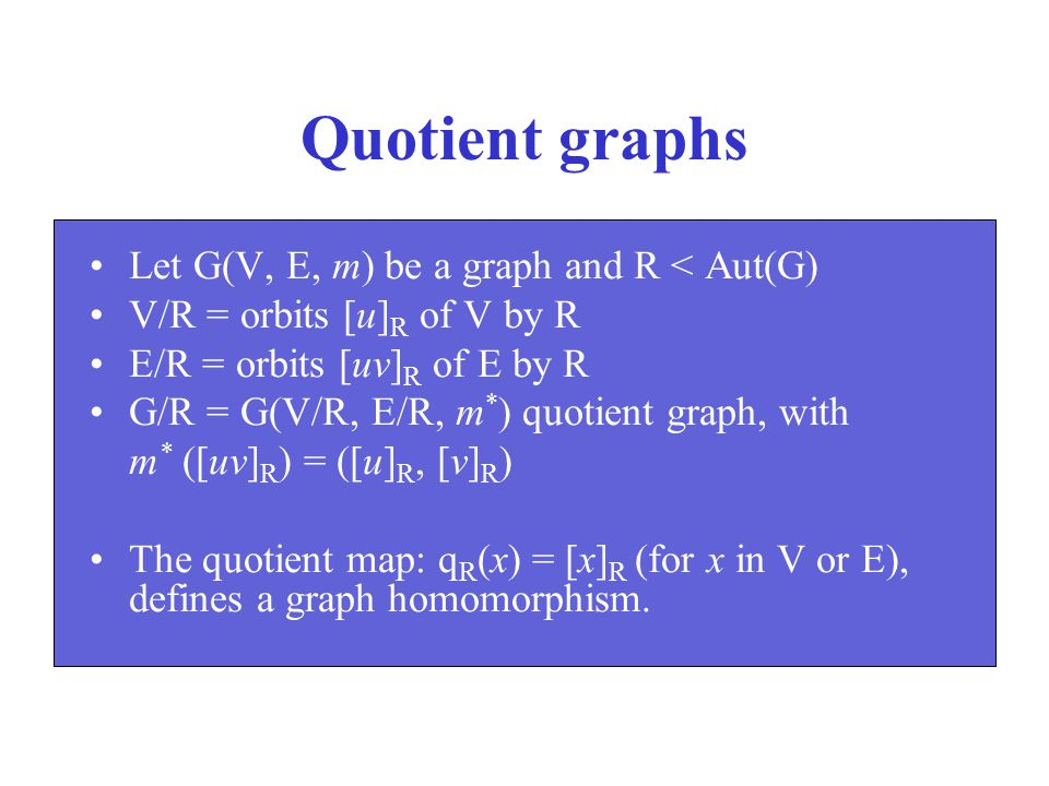 Quotient graphs Let G(V, E, m) be a graph and R < Aut(G)