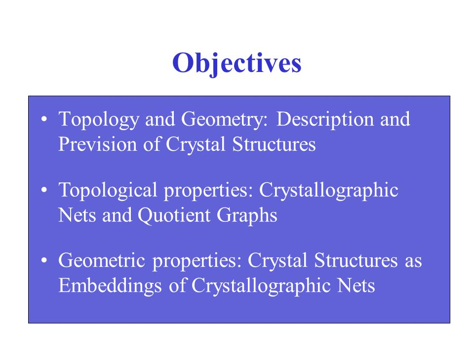 Objectives Topology and Geometry: Description and Prevision of Crystal Structures. Topological properties: Crystallographic Nets and Quotient Graphs.