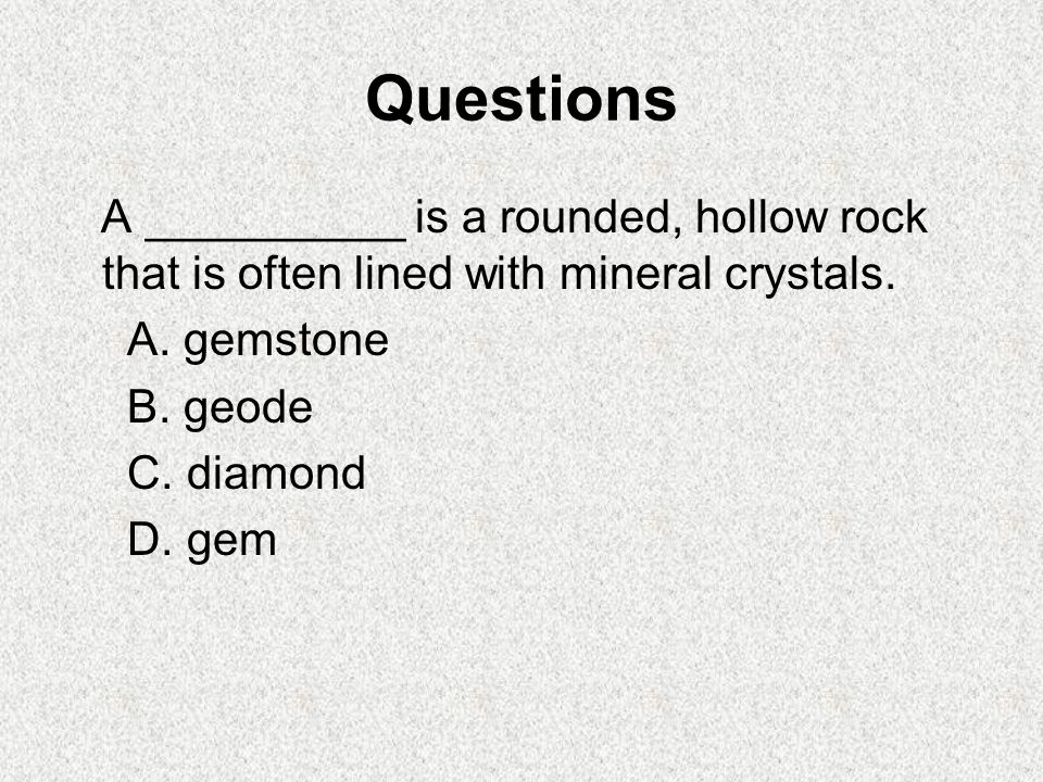 Questions A __________ is a rounded, hollow rock that is often lined with mineral crystals. A. gemstone.