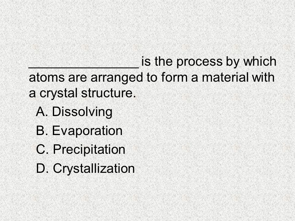 _______________ is the process by which atoms are arranged to form a material with a crystal structure.