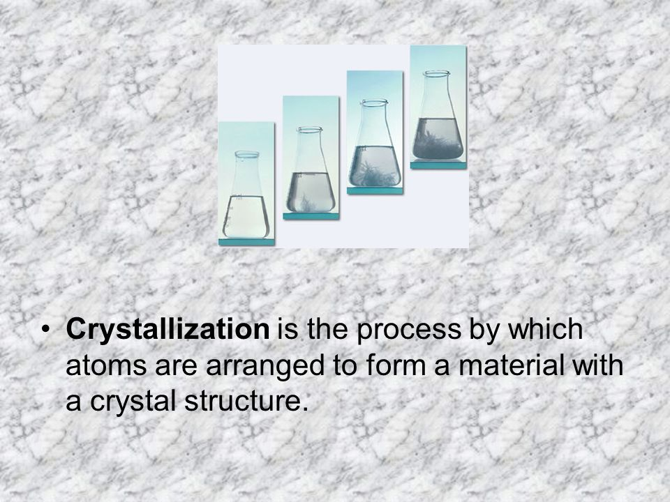 Crystallization is the process by which atoms are arranged to form a material with a crystal structure.