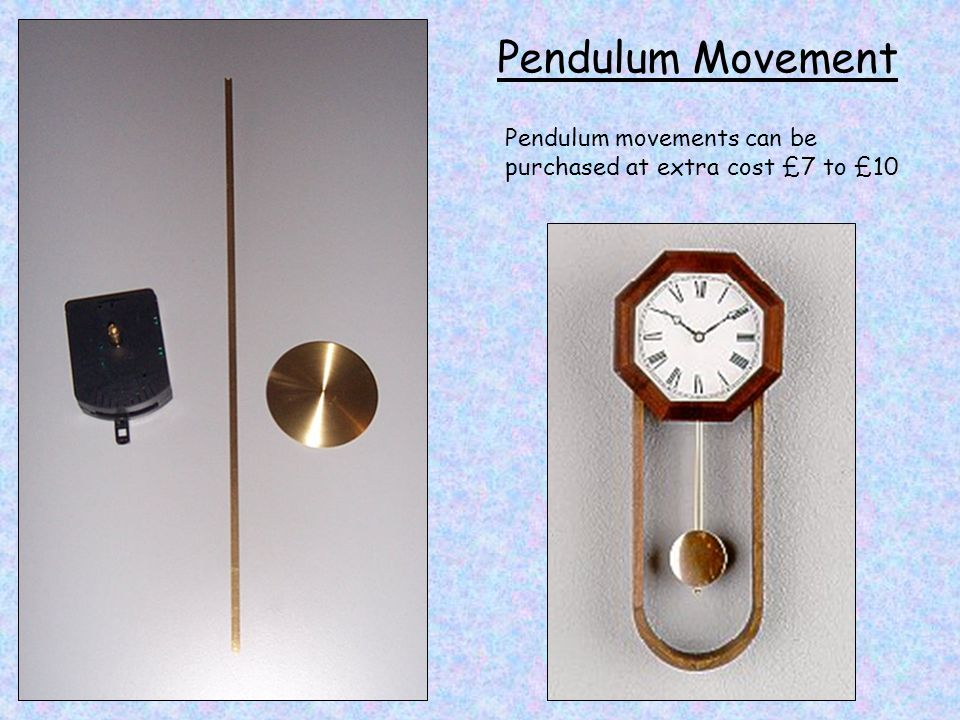 Pendulum Movement Pendulum movements can be purchased at extra cost £7 to £10