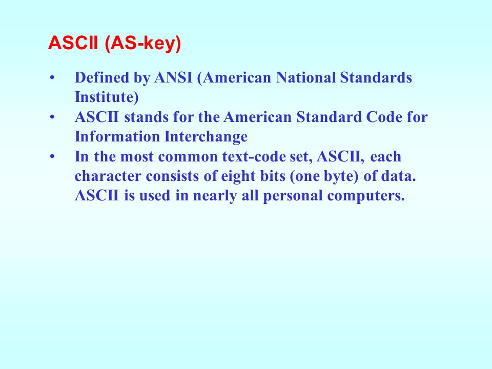 ASCII (AS-key) Defined by ANSI (American National Standards Institute)