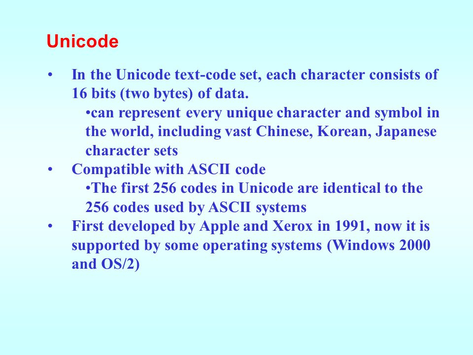 Unicode In the Unicode text-code set, each character consists of 16 bits (two bytes) of data.