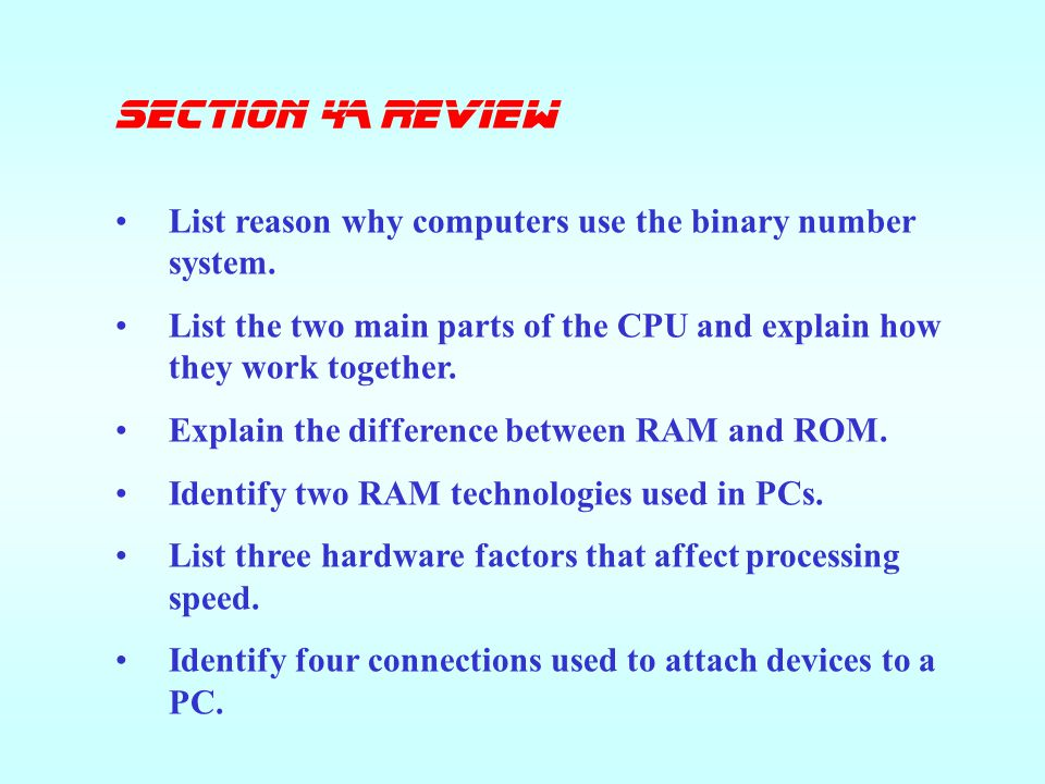 SECTION 4A Review List reason why computers use the binary number system. List the two main parts of the CPU and explain how they work together.