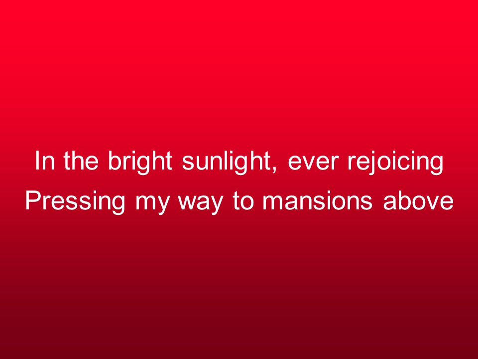 In the bright sunlight, ever rejoicing Pressing my way to mansions above
