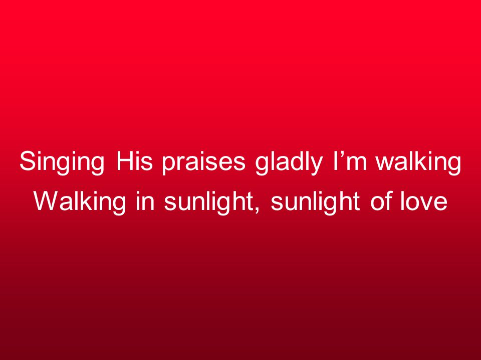 Singing His praises gladly I'm walking Walking in sunlight, sunlight of love