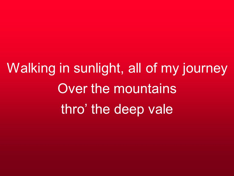 Walking in sunlight, all of my journey Over the mountains thro' the deep vale