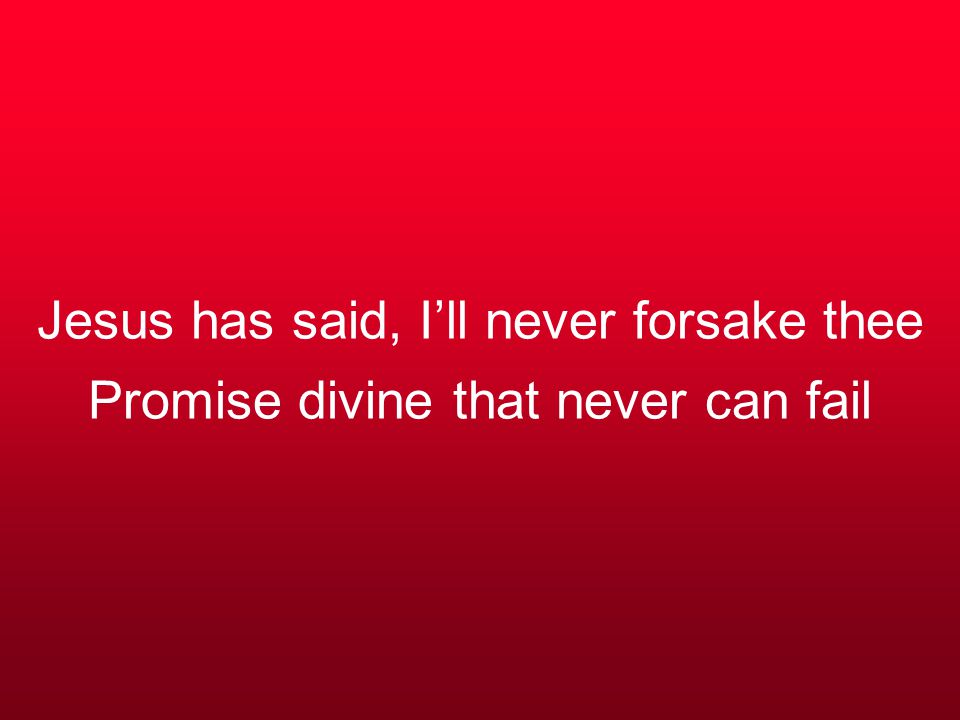 Jesus has said, I'll never forsake thee Promise divine that never can fail