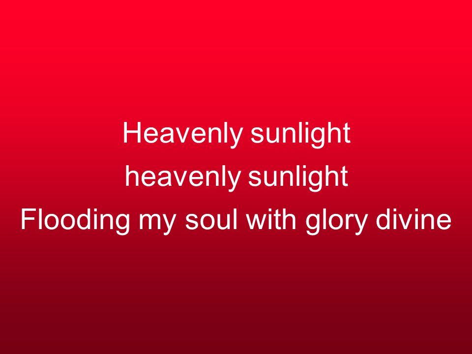Heavenly sunlight heavenly sunlight Flooding my soul with glory divine