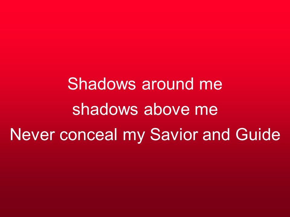 Shadows around me shadows above me Never conceal my Savior and Guide
