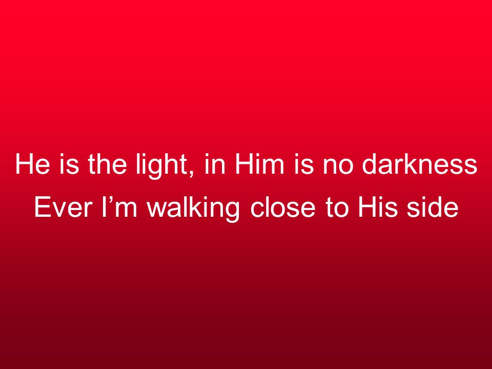 He is the light, in Him is no darkness Ever I'm walking close to His side