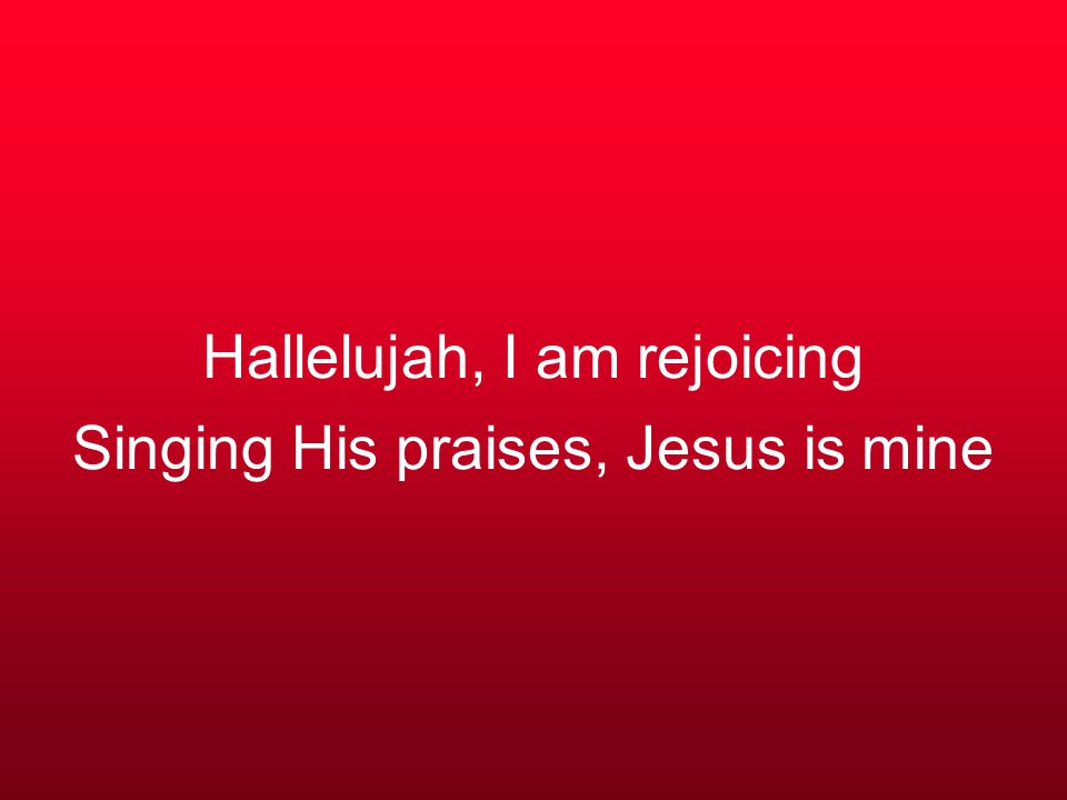 Hallelujah, I am rejoicing Singing His praises, Jesus is mine