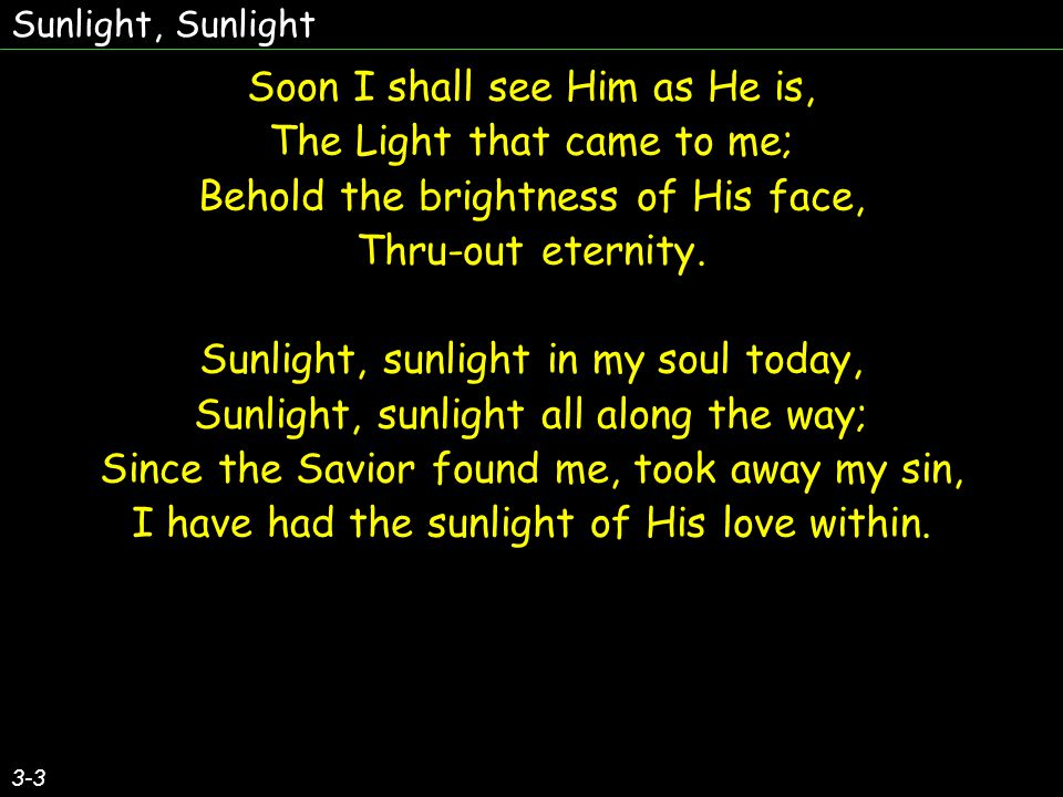 Soon I shall see Him as He is, The Light that came to me;