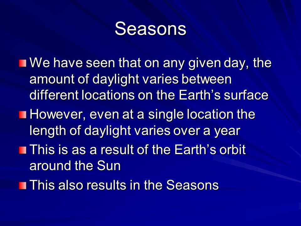 Seasons We have seen that on any given day, the amount of daylight varies between different locations on the Earth's surface.