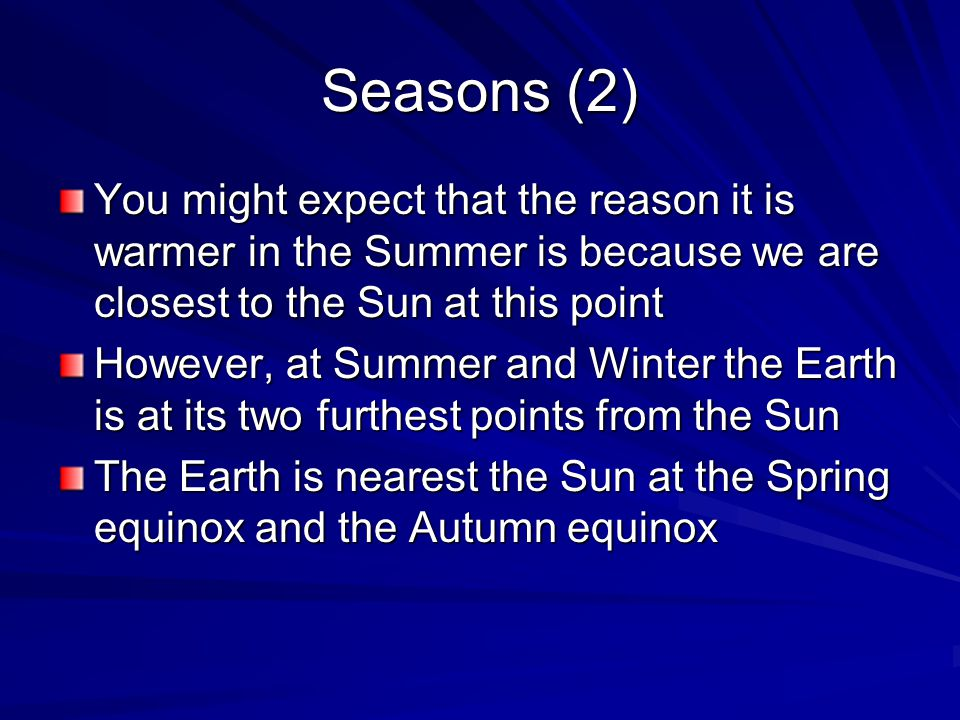 Seasons (2) You might expect that the reason it is warmer in the Summer is because we are closest to the Sun at this point.