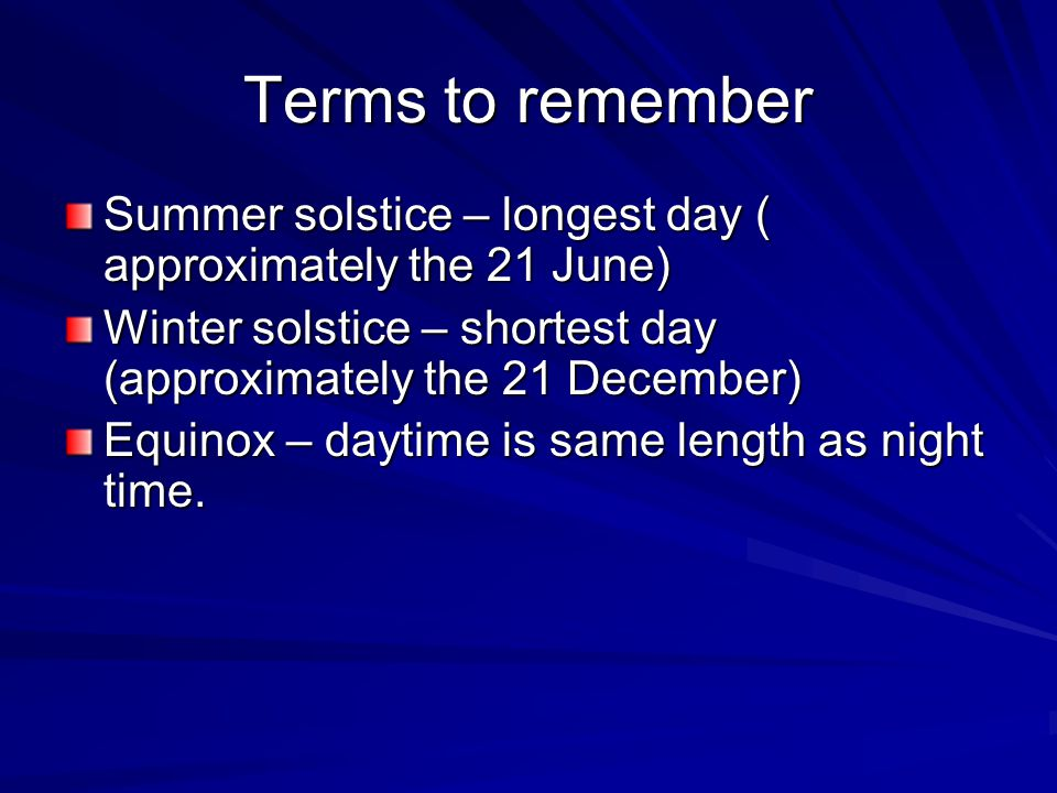Terms to remember Summer solstice – longest day ( approximately the 21 June) Winter solstice – shortest day (approximately the 21 December)