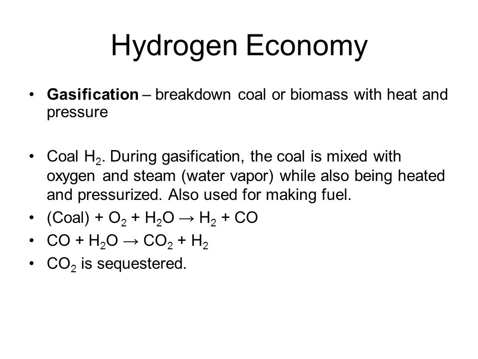 Hydrogen Economy Gasification – breakdown coal or biomass with heat and pressure.
