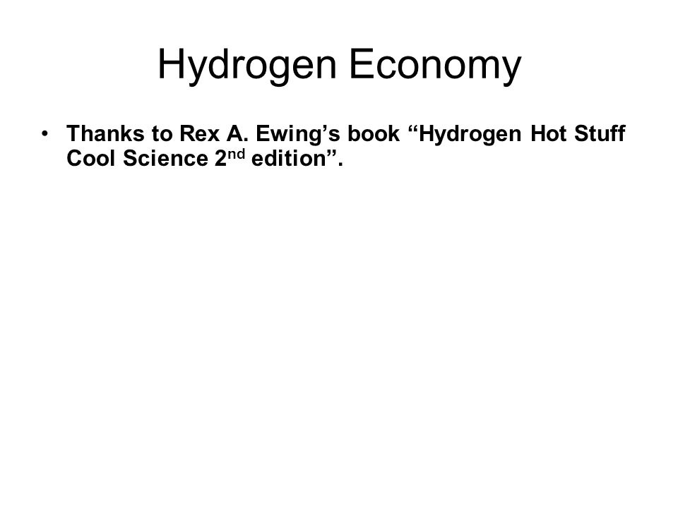 Hydrogen Economy Thanks to Rex A. Ewing's book Hydrogen Hot Stuff Cool Science 2nd edition .