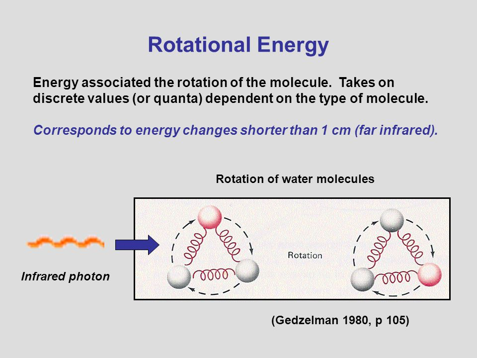 Rotational Energy Energy associated the rotation of the molecule. Takes on discrete values (or quanta) dependent on the type of molecule.