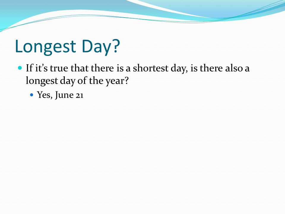 Longest Day If it's true that there is a shortest day, is there also a longest day of the year Yes, June 21.