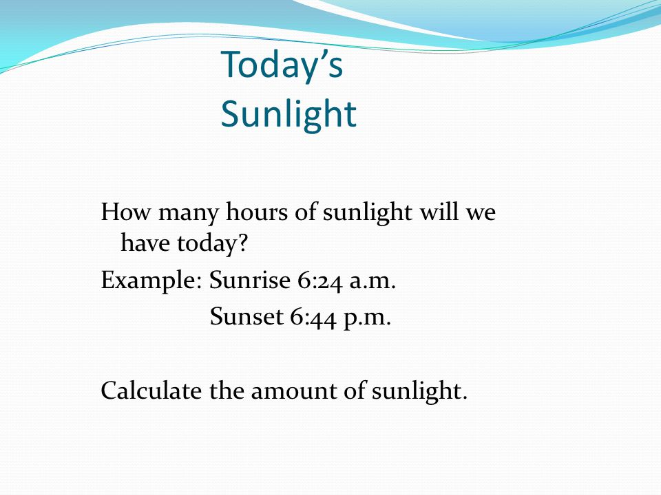 Today's Sunlight How many hours of sunlight will we have today Example: Sunrise 6:24 a.m. Sunset 6:44 p.m. Calculate the amount of sunlight.