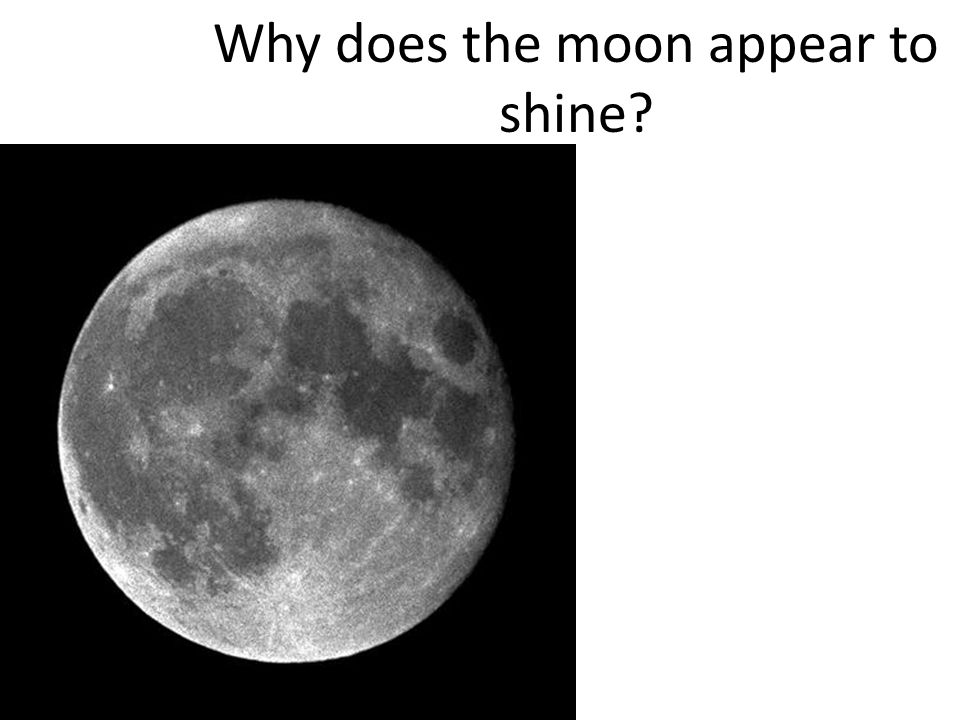 Why does the moon appear to shine
