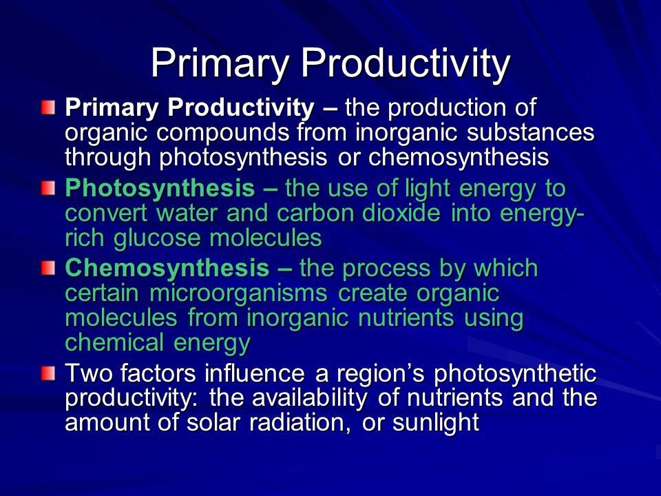 Primary Productivity Primary Productivity – the production of organic compounds from inorganic substances through photosynthesis or chemosynthesis.