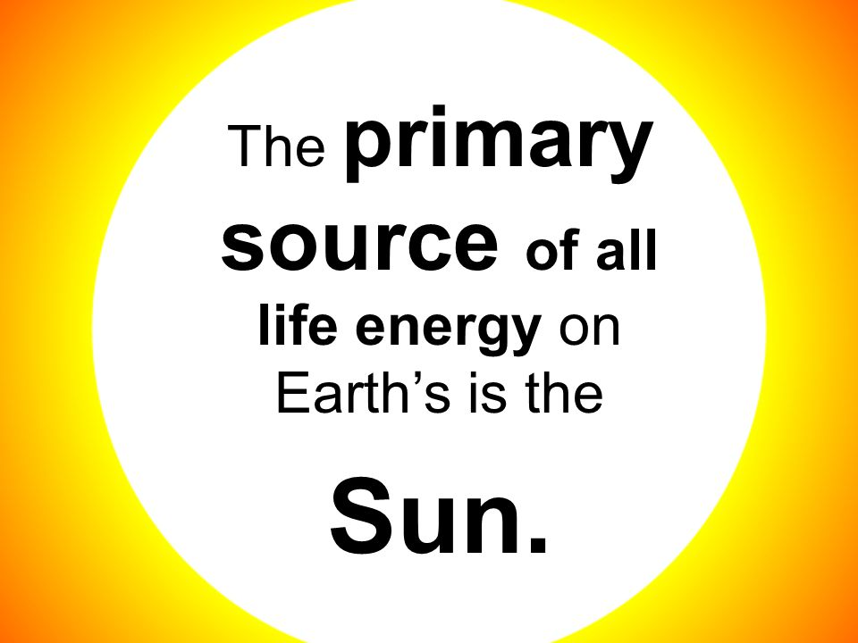 The primary source of all life energy on Earth's is the