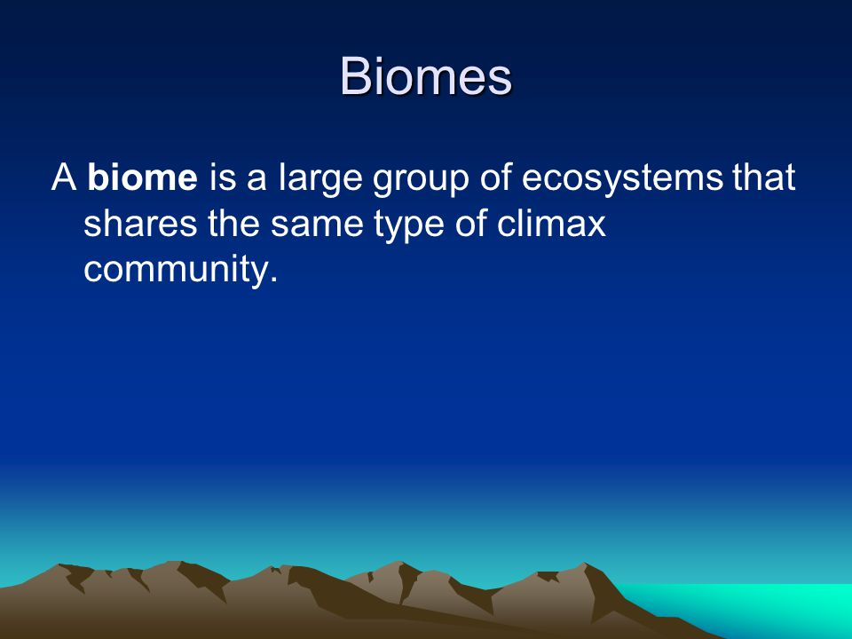 Biomes A biome is a large group of ecosystems that shares the same type of climax community.