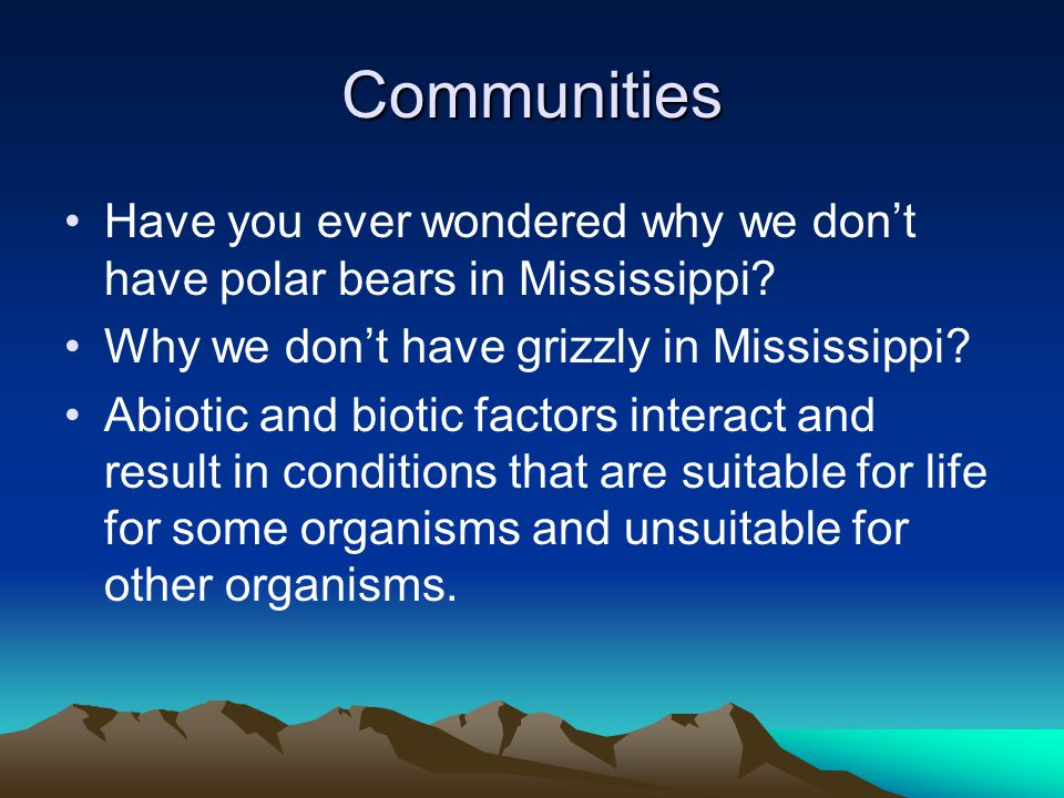 Communities Have you ever wondered why we don't have polar bears in Mississippi Why we don't have grizzly in Mississippi