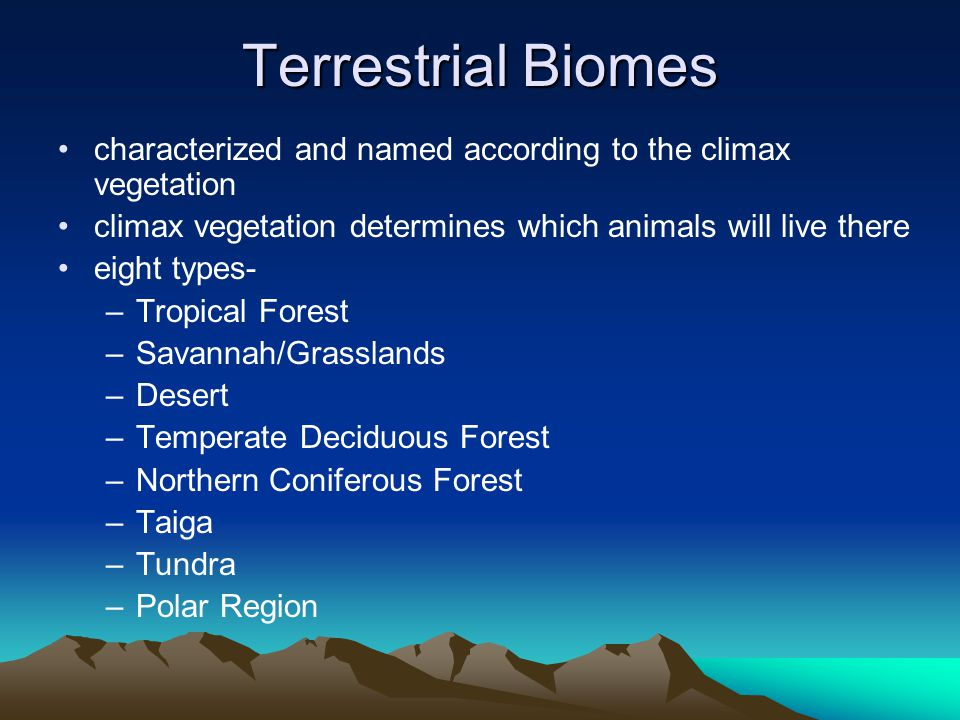 Terrestrial Biomes characterized and named according to the climax vegetation. climax vegetation determines which animals will live there.
