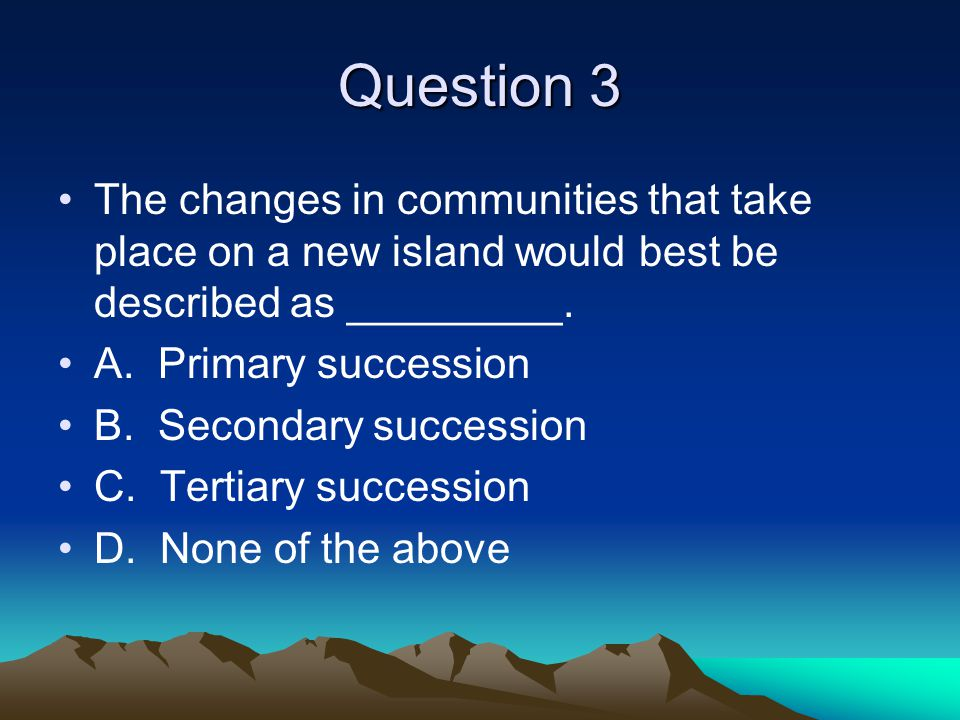 Question 3 The changes in communities that take place on a new island would best be described as _________.