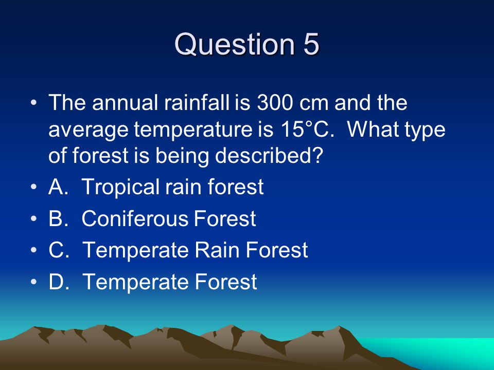 Question 5 The annual rainfall is 300 cm and the average temperature is 15°C. What type of forest is being described