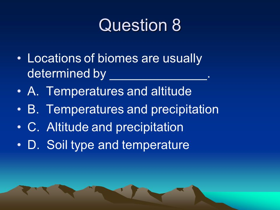 Question 8 Locations of biomes are usually determined by ______________. A. Temperatures and altitude.