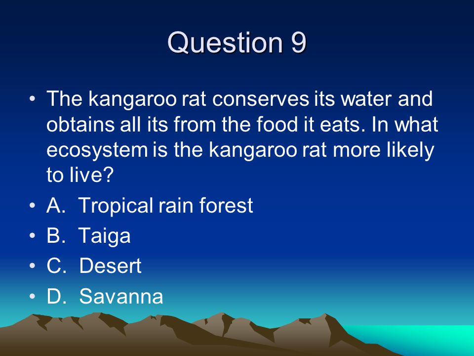 Question 9 The kangaroo rat conserves its water and obtains all its from the food it eats. In what ecosystem is the kangaroo rat more likely to live