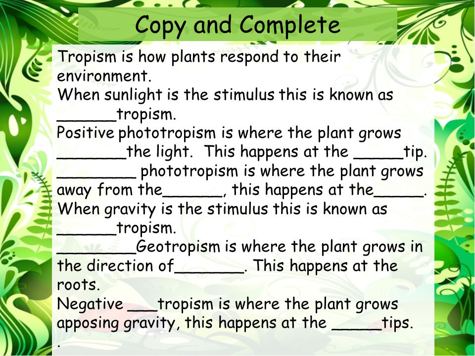 Copy and Complete Tropism is how plants respond to their environment.