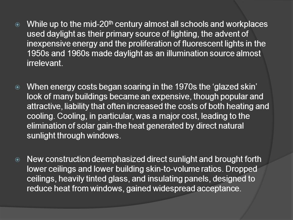 While up to the mid-20th century almost all schools and workplaces used daylight as their primary source of lighting, the advent of inexpensive energy and the proliferation of fluorescent lights in the 1950s and 1960s made daylight as an illumination source almost irrelevant.