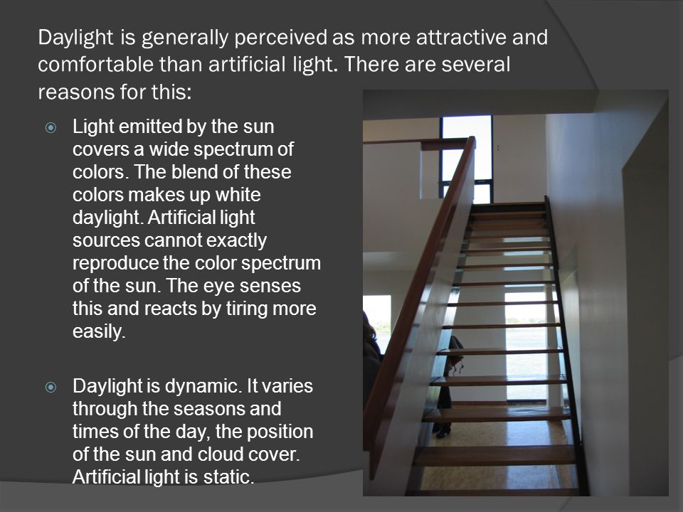 Daylight is generally perceived as more attractive and comfortable than artificial light. There are several reasons for this: