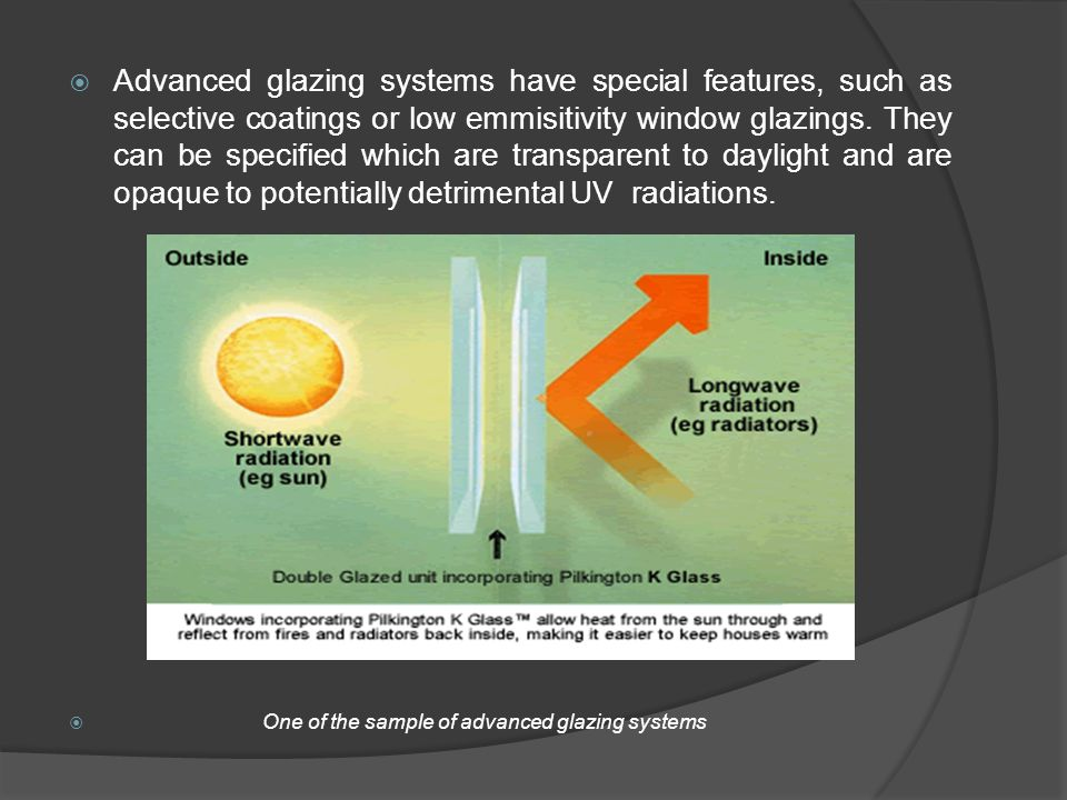 Advanced glazing systems have special features, such as selective coatings or low emmisitivity window glazings. They can be specified which are transparent to daylight and are opaque to potentially detrimental UV radiations.
