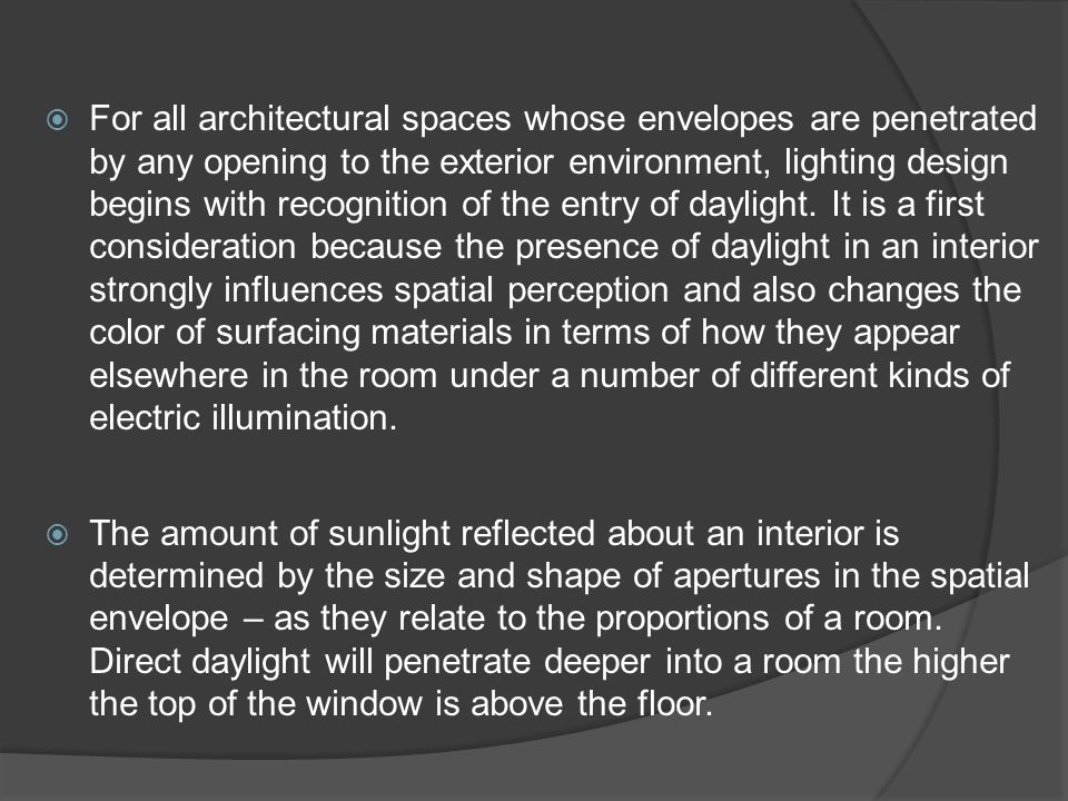 For all architectural spaces whose envelopes are penetrated by any opening to the exterior environment, lighting design begins with recognition of the entry of daylight. It is a first consideration because the presence of daylight in an interior strongly influences spatial perception and also changes the color of surfacing materials in terms of how they appear elsewhere in the room under a number of different kinds of electric illumination.