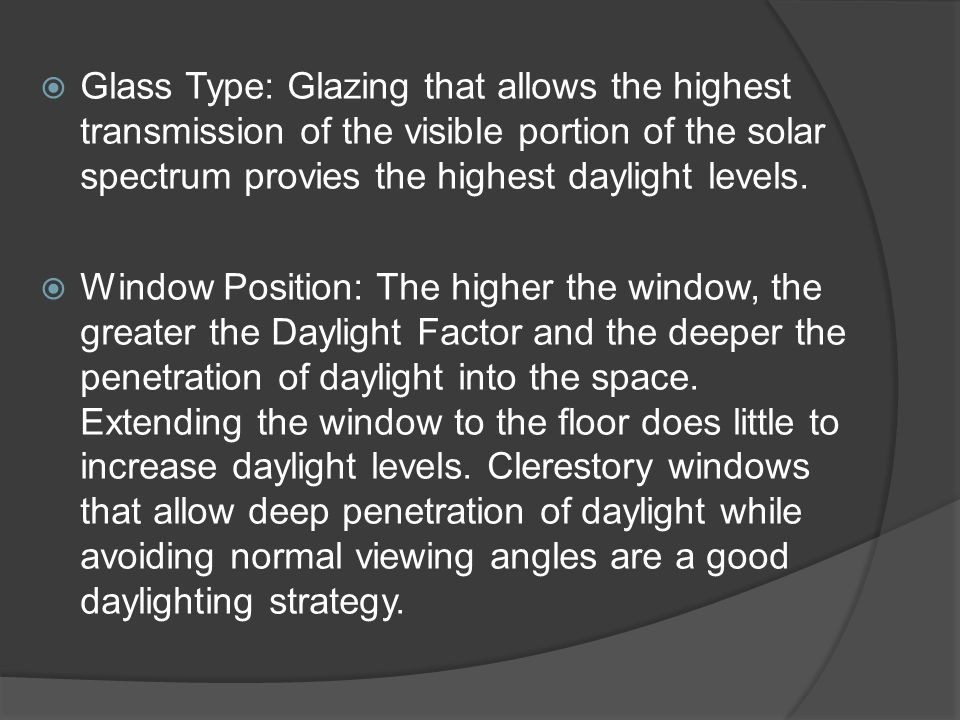 Glass Type: Glazing that allows the highest transmission of the visible portion of the solar spectrum provies the highest daylight levels.
